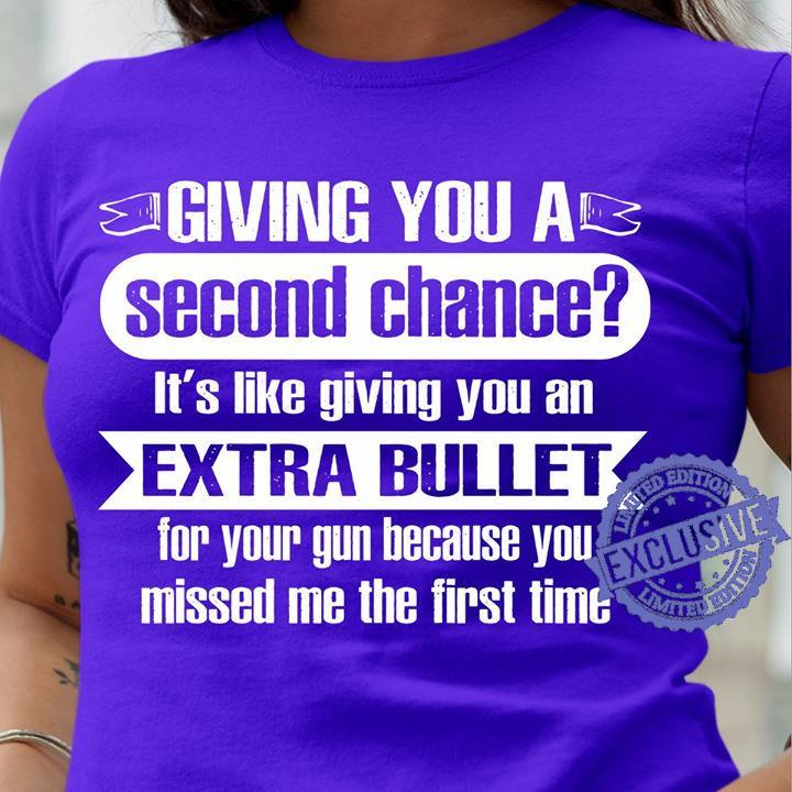 Giving you a second chance it's like giving you an extra bullet shirt