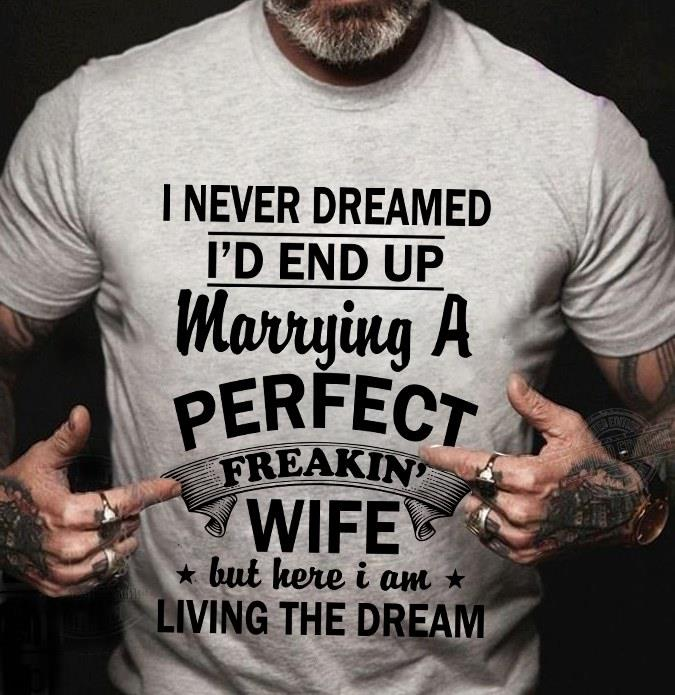 I never dreamed I'd end up marrying a perfect freakin' wife Shirt