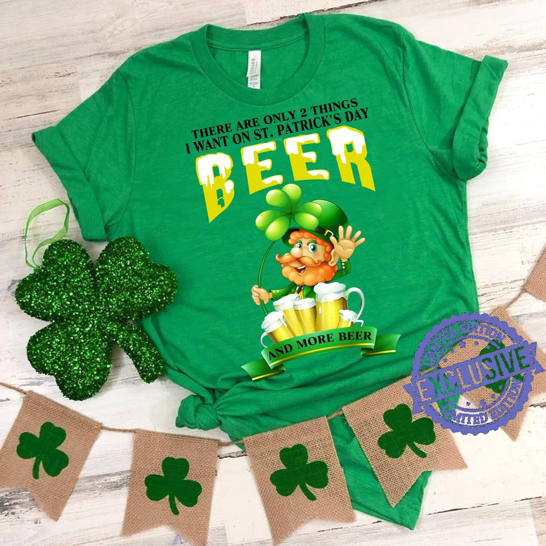 There are only 2 things i want on st patrick's day beer and more beer shirt