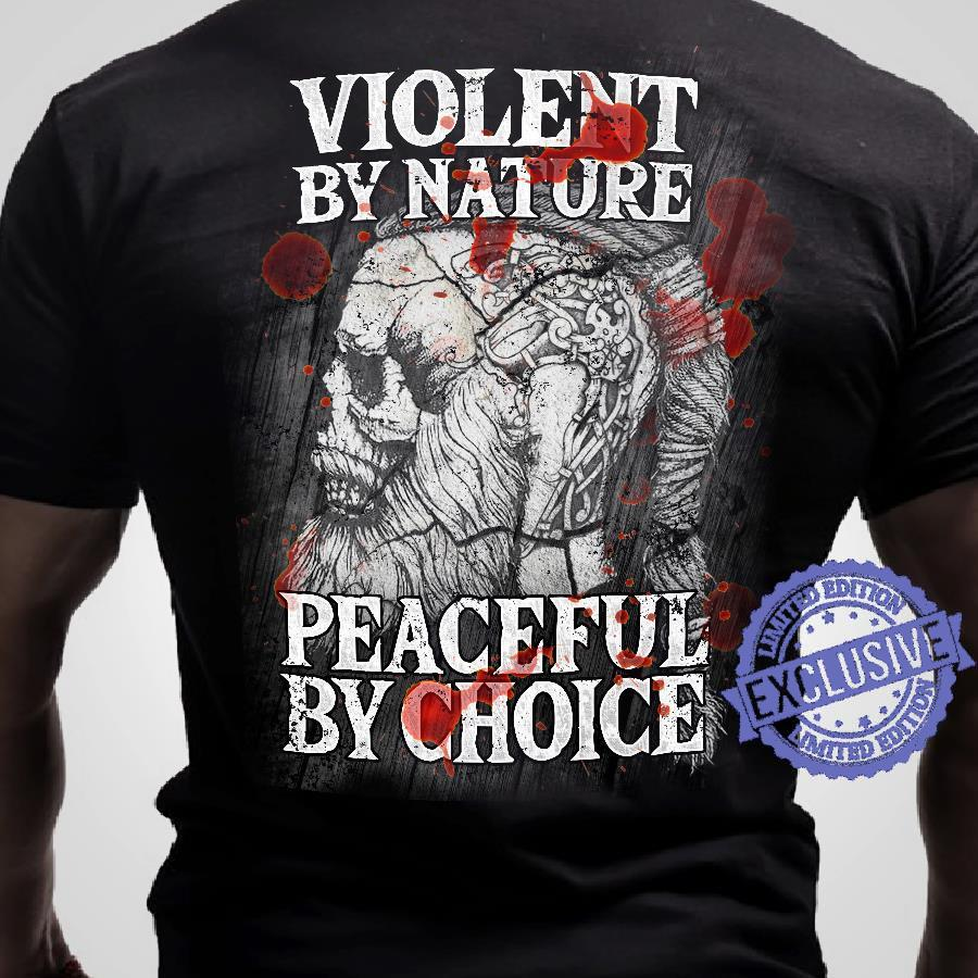 Violent by nature peaceful by choice shirt