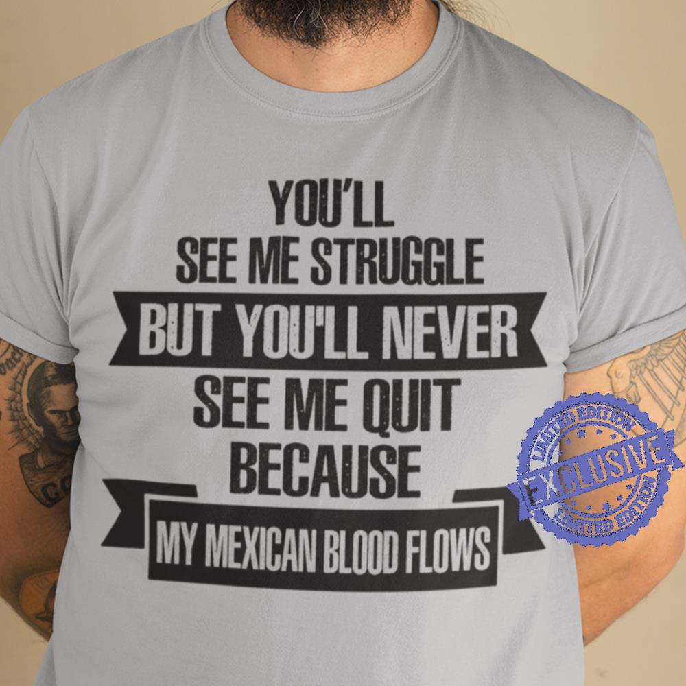 You'll see me struggle but you'll never see me quit because my mexican shirt
